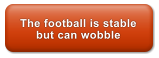The football is stable but can wobble
